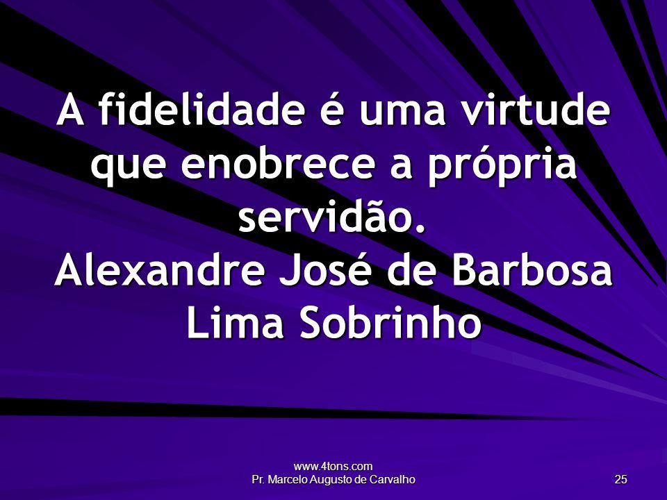 www.4tons.com Pr. Marcelo Augusto de Carvalho 25 A fidelidade é uma virtude que enobrece a própria servidão. Alexandre José de Barbosa Lima Sobrinho