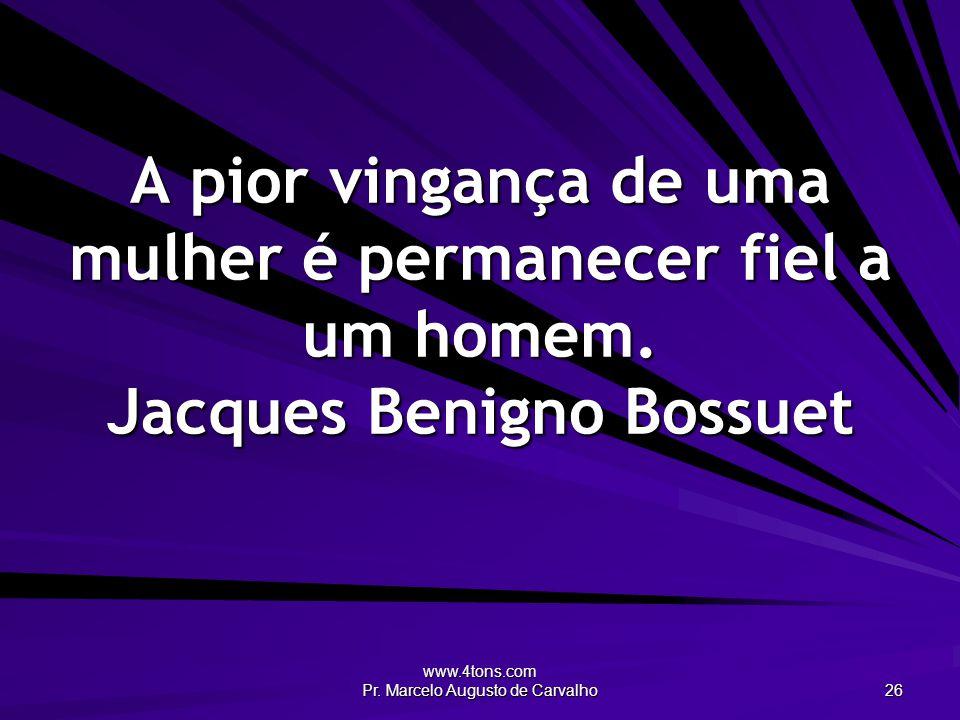 www.4tons.com Pr. Marcelo Augusto de Carvalho 26 A pior vingança de uma mulher é permanecer fiel a um homem. Jacques Benigno Bossuet