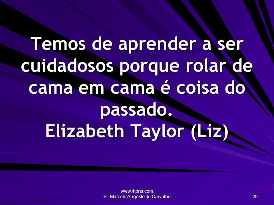 www.4tons.com Pr. Marcelo Augusto de Carvalho 28 Temos de aprender a ser cuidadosos porque rolar de cama em cama é coisa do passado. Elizabeth Taylor