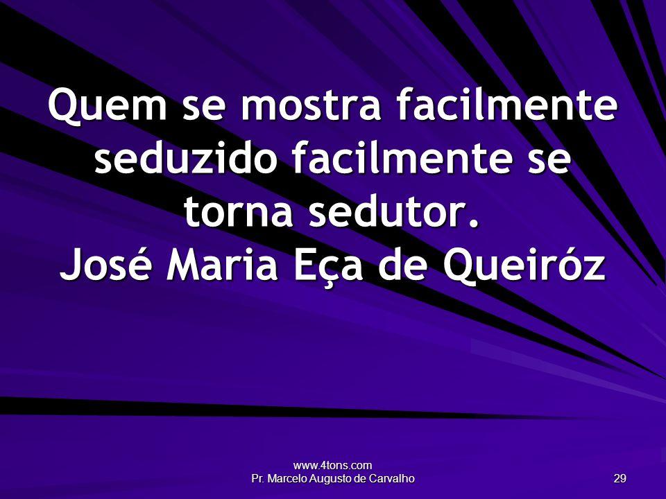 www.4tons.com Pr. Marcelo Augusto de Carvalho 29 Quem se mostra facilmente seduzido facilmente se torna sedutor. José Maria Eça de Queiróz