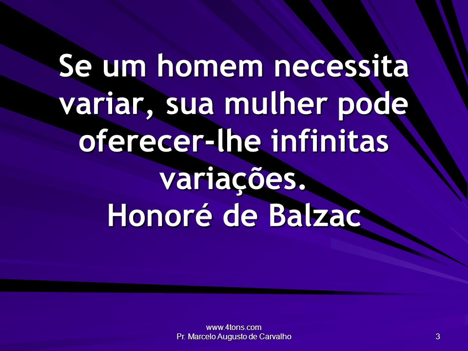 www.4tons.com Pr. Marcelo Augusto de Carvalho 3 Se um homem necessita variar, sua mulher pode oferecer-lhe infinitas variações. Honoré de Balzac