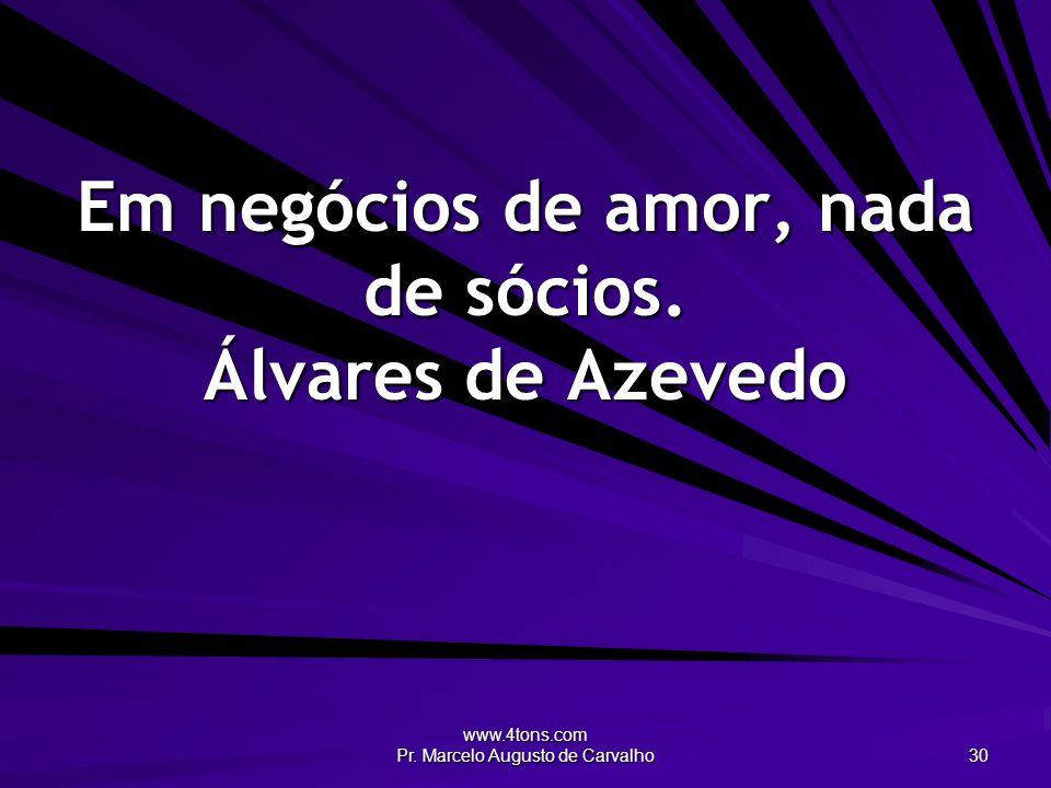 www.4tons.com Pr. Marcelo Augusto de Carvalho 30 Em negócios de amor, nada de sócios. Álvares de Azevedo