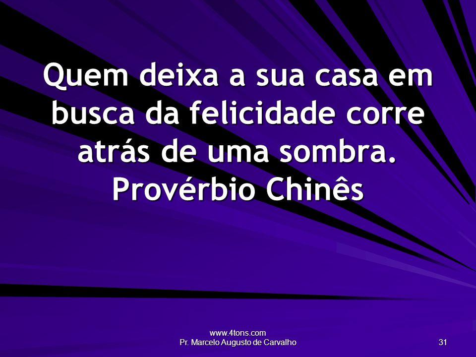 www.4tons.com Pr. Marcelo Augusto de Carvalho 31 Quem deixa a sua casa em busca da felicidade corre atrás de uma sombra. Provérbio Chinês