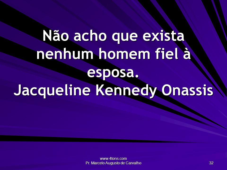 www.4tons.com Pr. Marcelo Augusto de Carvalho 32 Não acho que exista nenhum homem fiel à esposa. Jacqueline Kennedy Onassis
