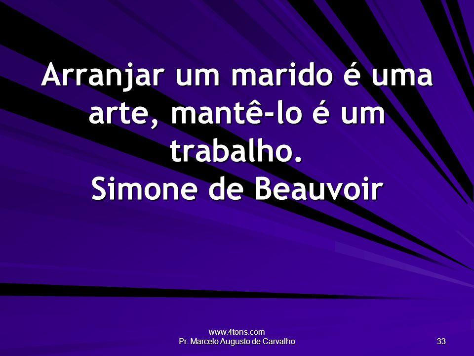 www.4tons.com Pr. Marcelo Augusto de Carvalho 33 Arranjar um marido é uma arte, mantê-lo é um trabalho. Simone de Beauvoir