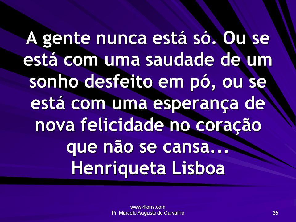 www.4tons.com Pr. Marcelo Augusto de Carvalho 35 A gente nunca está só. Ou se está com uma saudade de um sonho desfeito em pó, ou se está com uma espe