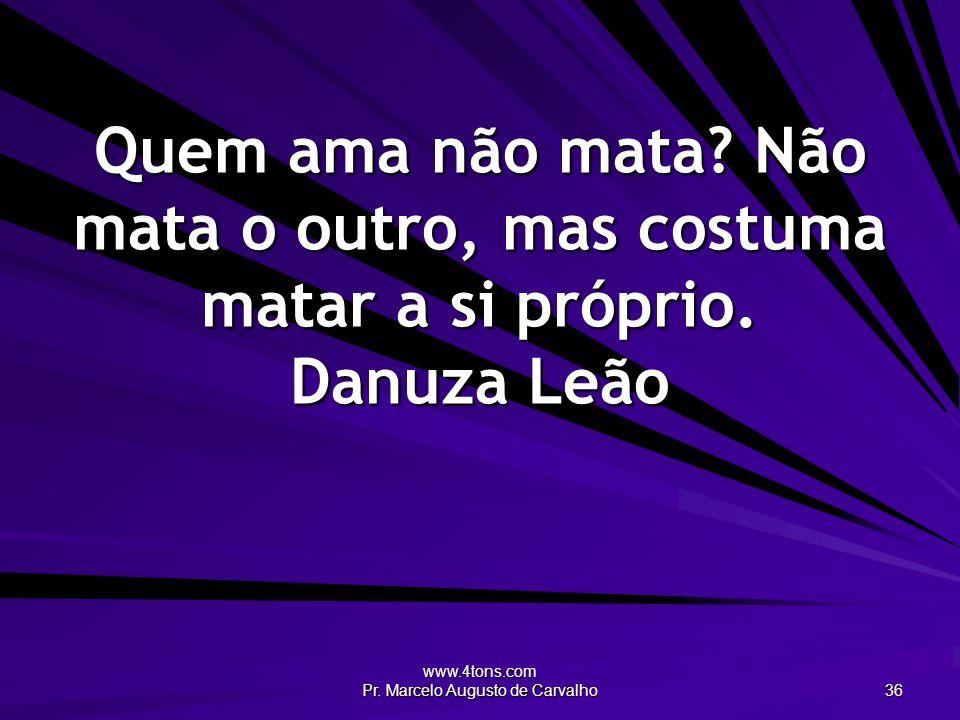 www.4tons.com Pr. Marcelo Augusto de Carvalho 36 Quem ama não mata? Não mata o outro, mas costuma matar a si próprio. Danuza Leão