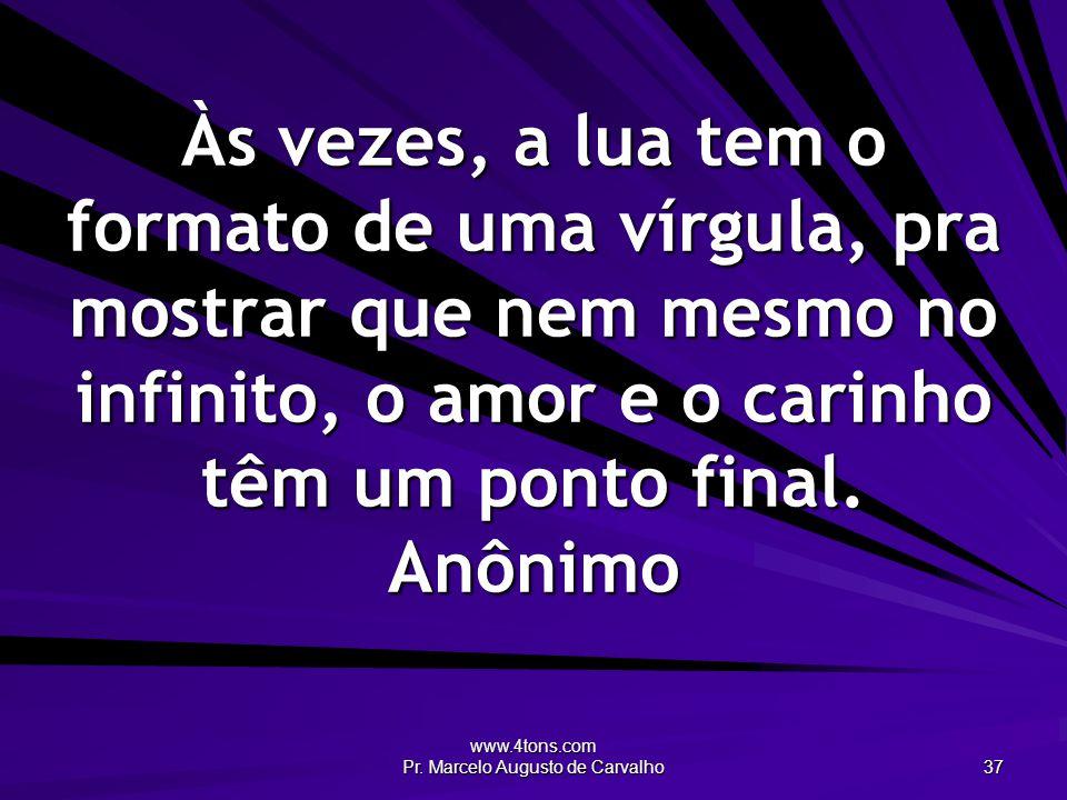 www.4tons.com Pr. Marcelo Augusto de Carvalho 37 Às vezes, a lua tem o formato de uma vírgula, pra mostrar que nem mesmo no infinito, o amor e o carin