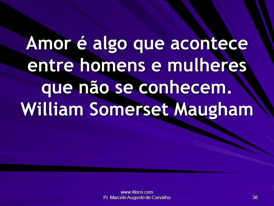 www.4tons.com Pr. Marcelo Augusto de Carvalho 38 Amor é algo que acontece entre homens e mulheres que não se conhecem. William Somerset Maugham