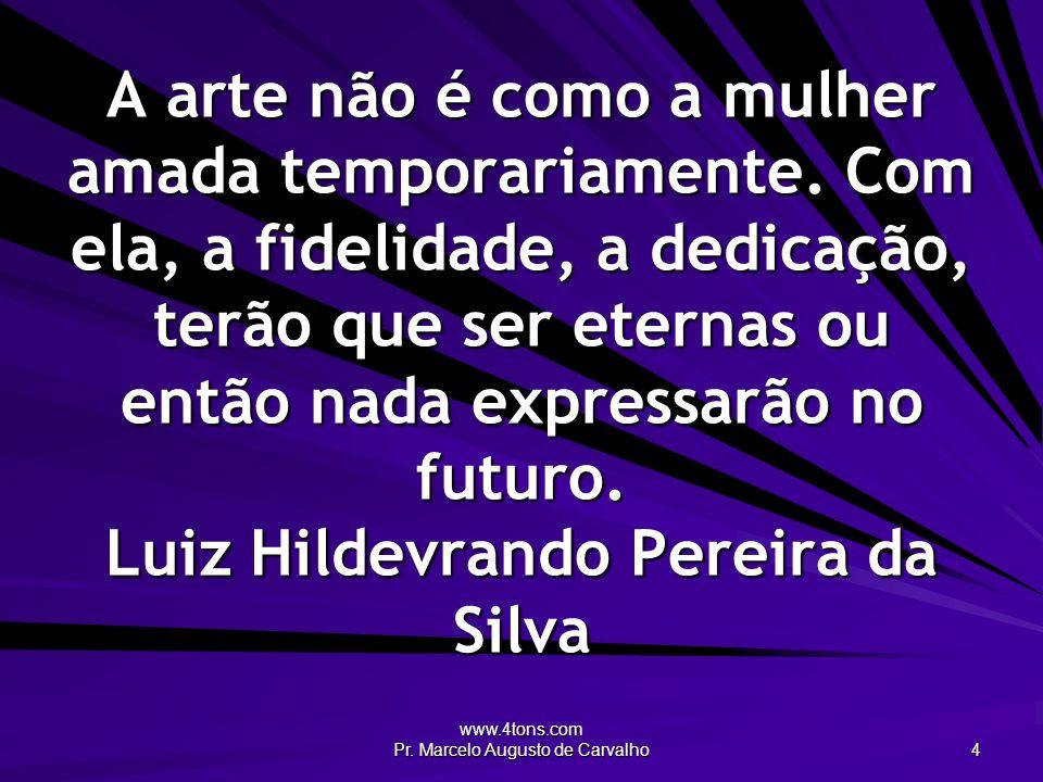 www.4tons.com Pr. Marcelo Augusto de Carvalho 4 A arte não é como a mulher amada temporariamente. Com ela, a fidelidade, a dedicação, terão que ser et