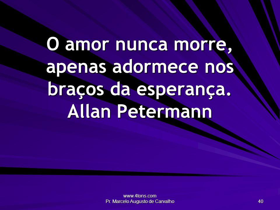 www.4tons.com Pr. Marcelo Augusto de Carvalho 40 O amor nunca morre, apenas adormece nos braços da esperança. Allan Petermann