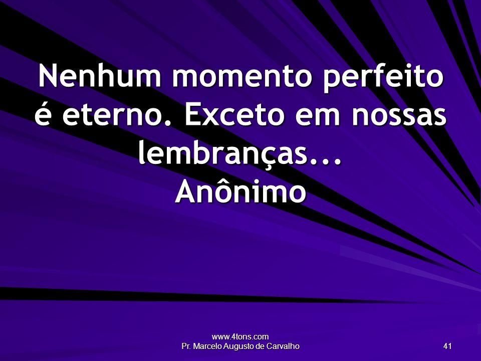 www.4tons.com Pr. Marcelo Augusto de Carvalho 41 Nenhum momento perfeito é eterno. Exceto em nossas lembranças... Anônimo