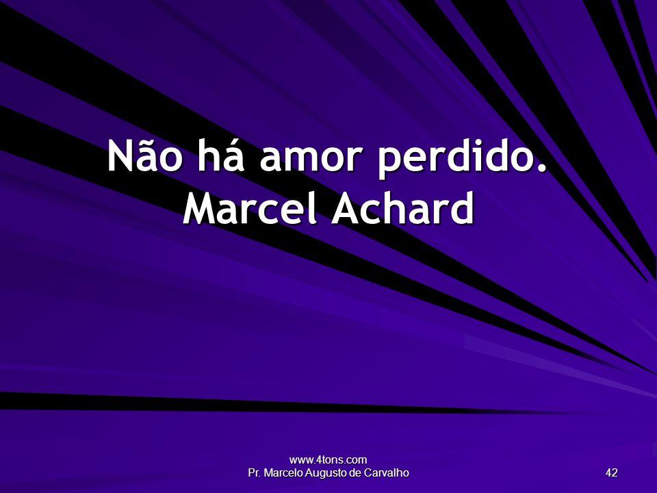 www.4tons.com Pr. Marcelo Augusto de Carvalho 42 Não há amor perdido. Marcel Achard