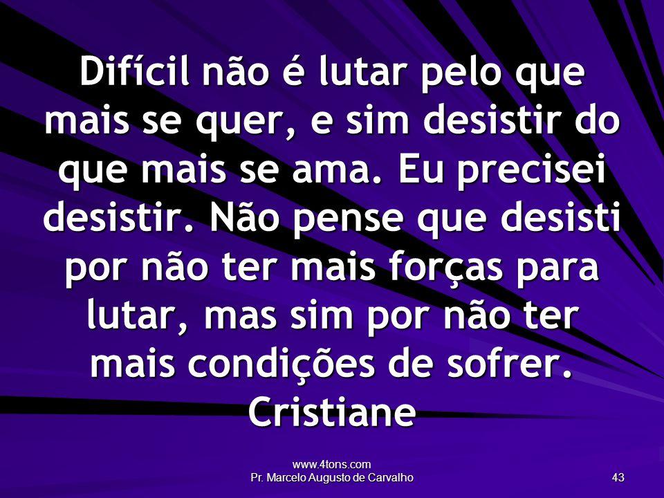 www.4tons.com Pr. Marcelo Augusto de Carvalho 43 Difícil não é lutar pelo que mais se quer, e sim desistir do que mais se ama. Eu precisei desistir. N