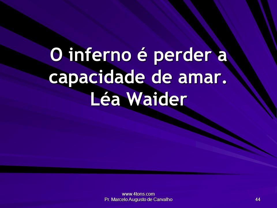 www.4tons.com Pr. Marcelo Augusto de Carvalho 44 O inferno é perder a capacidade de amar. Léa Waider