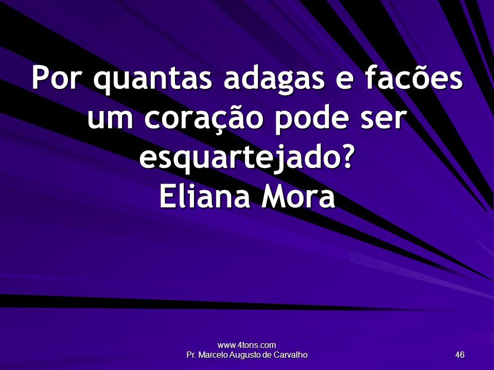 www.4tons.com Pr. Marcelo Augusto de Carvalho 46 Por quantas adagas e facões um coração pode ser esquartejado? Eliana Mora