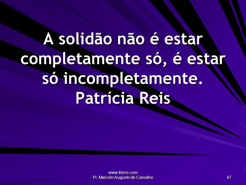 www.4tons.com Pr. Marcelo Augusto de Carvalho 47 A solidão não é estar completamente só, é estar só incompletamente. Patrícia Reis