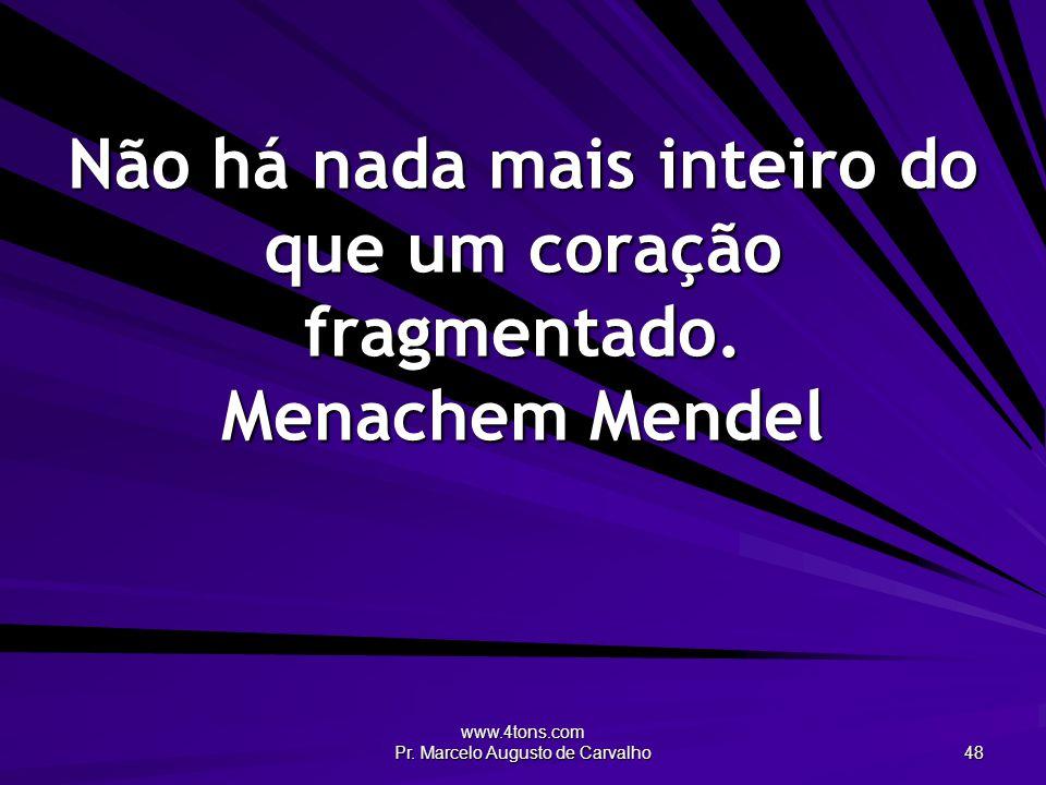 www.4tons.com Pr. Marcelo Augusto de Carvalho 48 Não há nada mais inteiro do que um coração fragmentado. Menachem Mendel