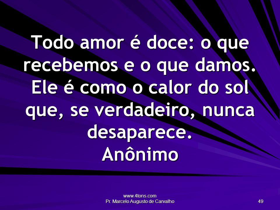 www.4tons.com Pr. Marcelo Augusto de Carvalho 49 Todo amor é doce: o que recebemos e o que damos. Ele é como o calor do sol que, se verdadeiro, nunca