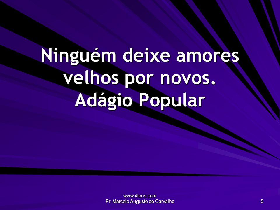 www.4tons.com Pr. Marcelo Augusto de Carvalho 5 Ninguém deixe amores velhos por novos. Adágio Popular