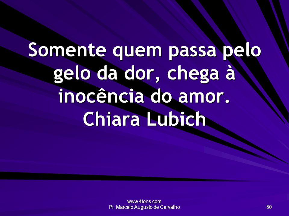 www.4tons.com Pr. Marcelo Augusto de Carvalho 50 Somente quem passa pelo gelo da dor, chega à inocência do amor. Chiara Lubich