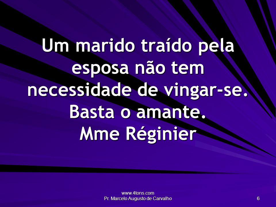 www.4tons.com Pr. Marcelo Augusto de Carvalho 6 Um marido traído pela esposa não tem necessidade de vingar-se. Basta o amante. Mme Réginier