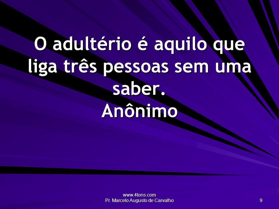www.4tons.com Pr. Marcelo Augusto de Carvalho 9 O adultério é aquilo que liga três pessoas sem uma saber. Anônimo