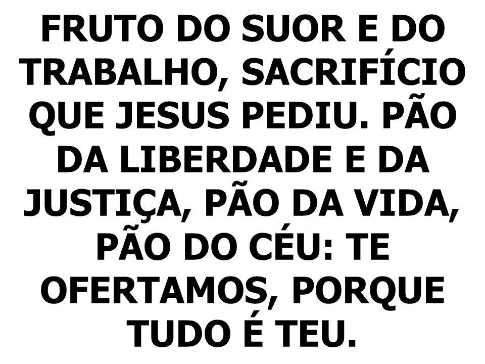 FRUTO DO SUOR E DO TRABALHO, SACRIFÍCIO QUE JESUS PEDIU. PÃO DA LIBERDADE E DA JUSTIÇA, PÃO DA VIDA, PÃO DO CÉU: TE OFERTAMOS, PORQUE TUDO É TEU.