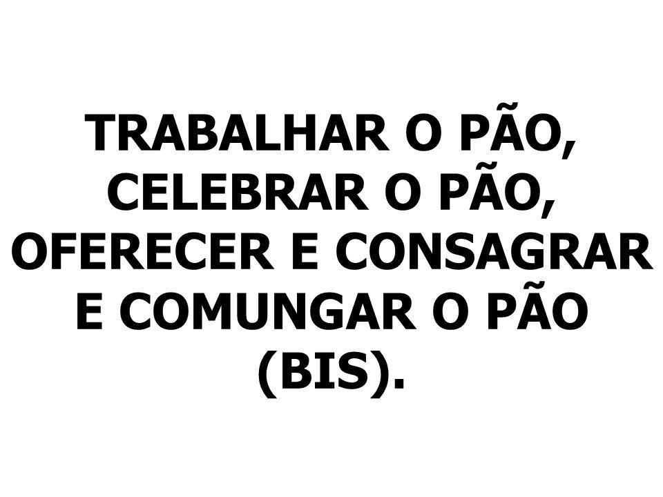 TRABALHAR O PÃO, CELEBRAR O PÃO, OFERECER E CONSAGRAR E COMUNGAR O PÃO (BIS).