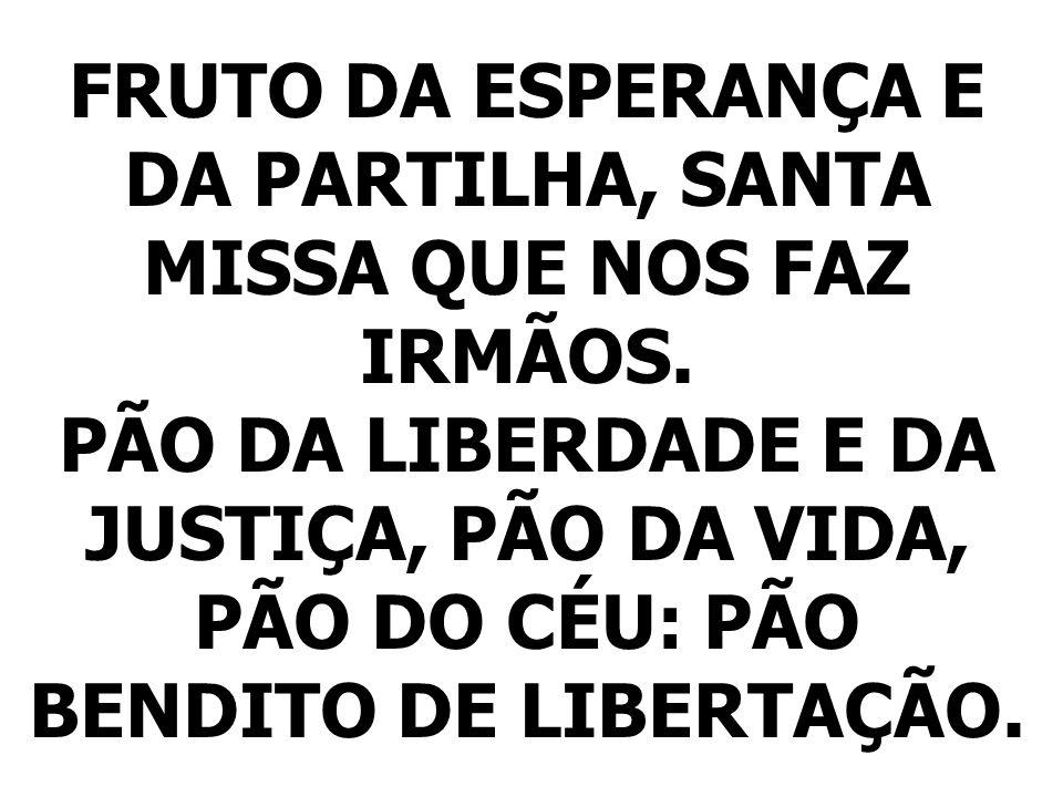 FRUTO DA ESPERANÇA E DA PARTILHA, SANTA MISSA QUE NOS FAZ IRMÃOS. PÃO DA LIBERDADE E DA JUSTIÇA, PÃO DA VIDA, PÃO DO CÉU: PÃO BENDITO DE LIBERTAÇÃO.