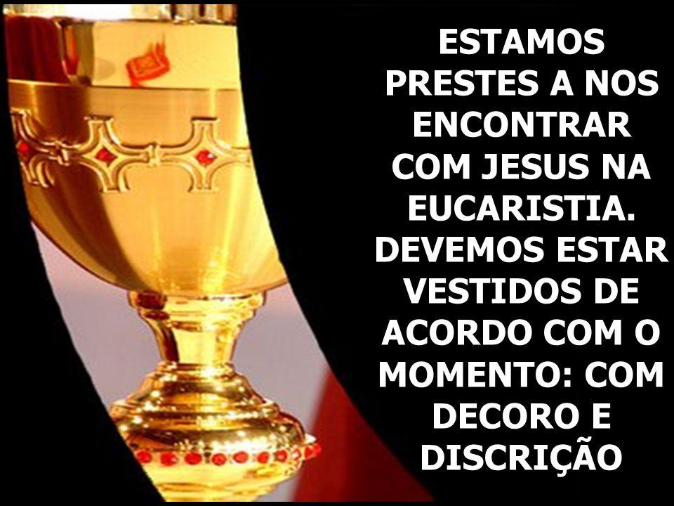 ESTAMOS PRESTES A NOS ENCONTRAR COM JESUS NA EUCARISTIA. DEVEMOS ESTAR VESTIDOS DE ACORDO COM O MOMENTO: COM DECORO E DISCRIÇÃO