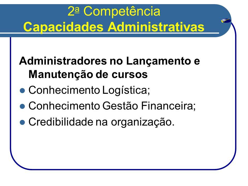 2 a Competência Capacidades Administrativas Administradores no Lançamento e Manutenção de cursos  Conhecimento Logística;  Conhecimento Gestão Financeira;  Credibilidade na organização.