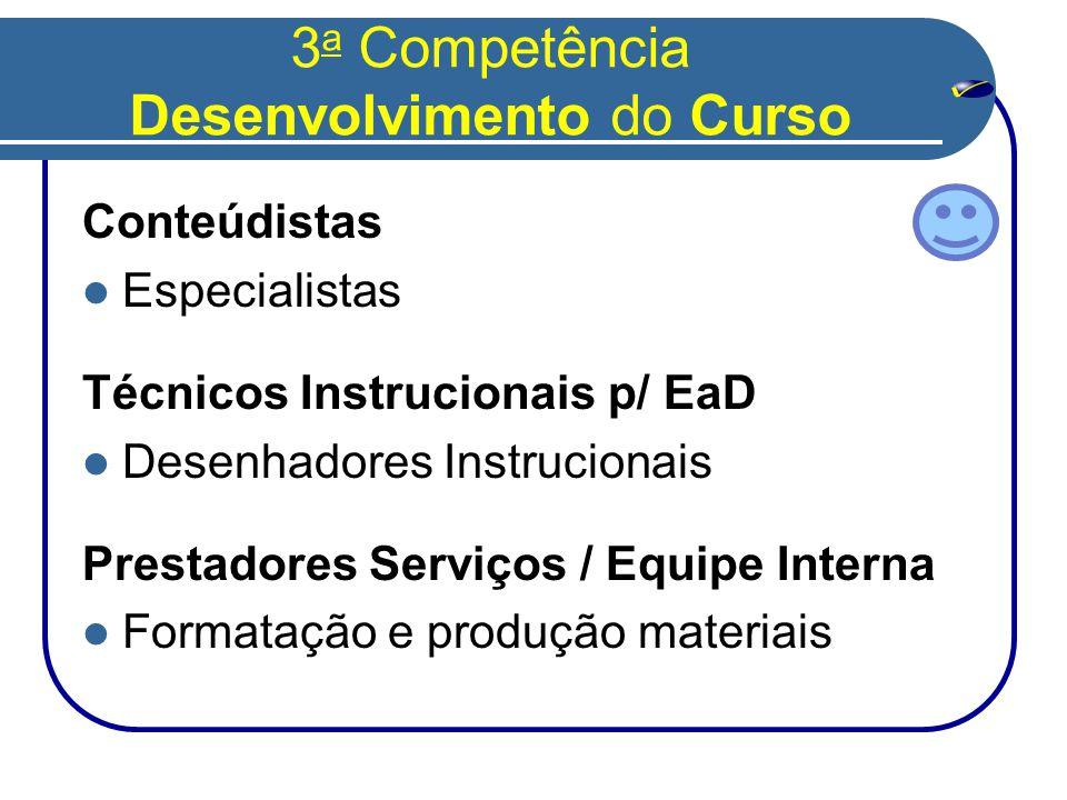 3 a Competência Desenvolvimento do Curso Conteúdistas  Especialistas Técnicos Instrucionais p/ EaD  Desenhadores Instrucionais Prestadores Serviços / Equipe Interna  Formatação e produção materiais