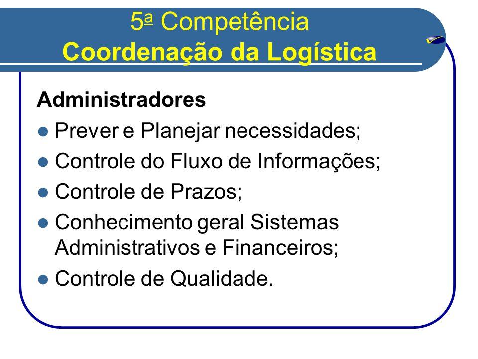 5 a Competência Coordenação da Logística Administradores  Prever e Planejar necessidades;  Controle do Fluxo de Informações;  Controle de Prazos;  Conhecimento geral Sistemas Administrativos e Financeiros;  Controle de Qualidade.