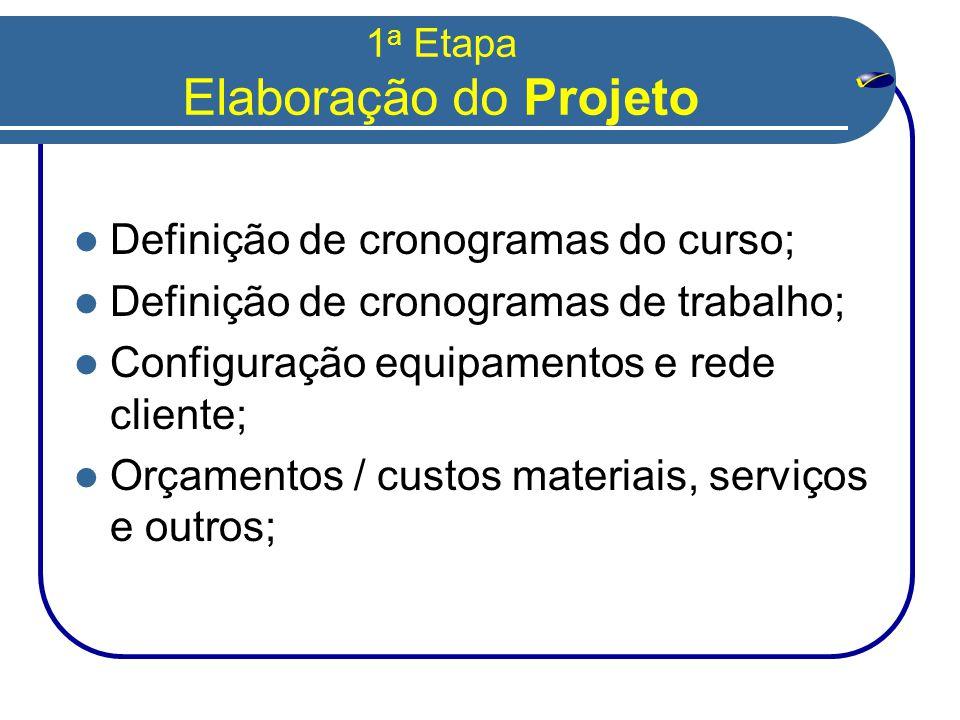 1 a Etapa Elaboração do Projeto  Definição de cronogramas do curso;  Definição de cronogramas de trabalho;  Configuração equipamentos e rede cliente;  Orçamentos / custos materiais, serviços e outros;