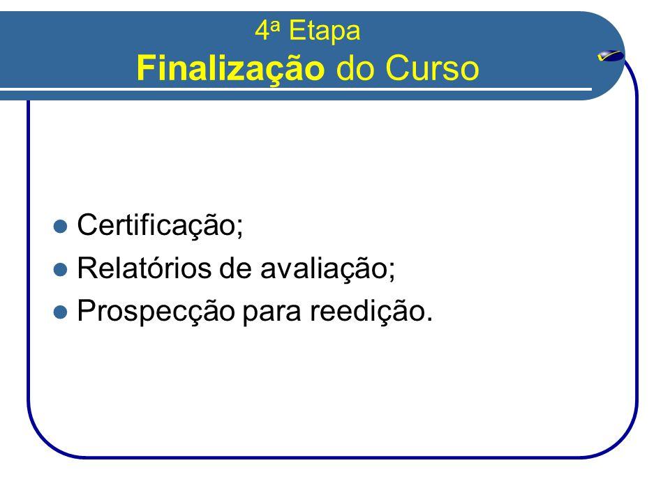 4 a Etapa Finalização do Curso  Certificação;  Relatórios de avaliação;  Prospecção para reedição.