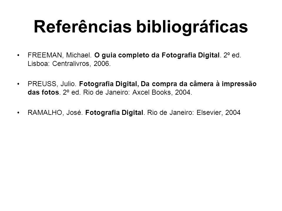 Referências bibliográficas •FREEMAN, Michael. O guia completo da Fotografia Digital. 2º ed. Lisboa: Centralivros, 2006. •PREUSS, Julio. Fotografia Dig
