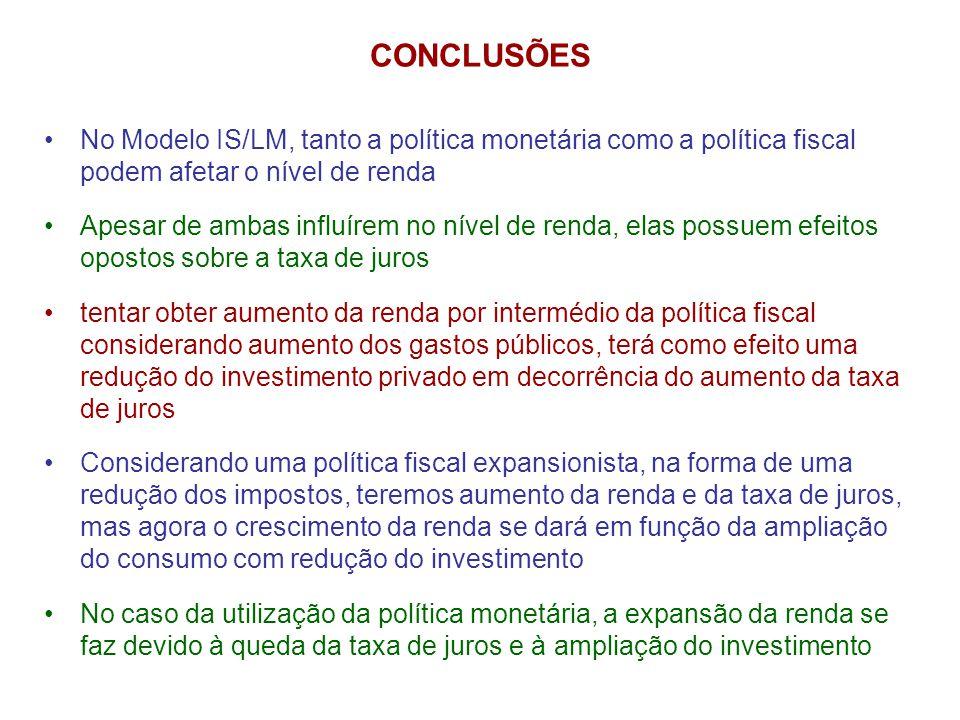 CONCLUSÕES •No Modelo IS/LM, tanto a política monetária como a política fiscal podem afetar o nível de renda •Apesar de ambas influírem no nível de re