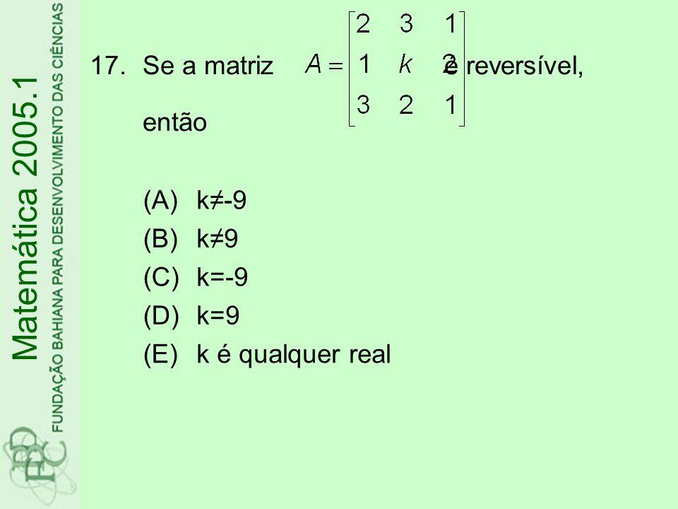 17.Se a matriz é reversível, então Matemática 2005.1 (A)k≠-9 (B)k≠9 (C)k=-9 (D)k=9 (E)k é qualquer real