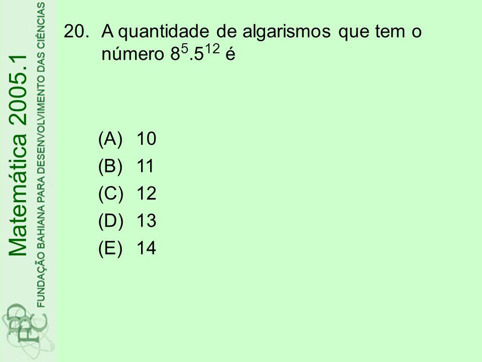 20.A quantidade de algarismos que tem o número 8 5.5 12 é Matemática 2005.1 (A)10 (B)11 (C)12 (D)13 (E)14