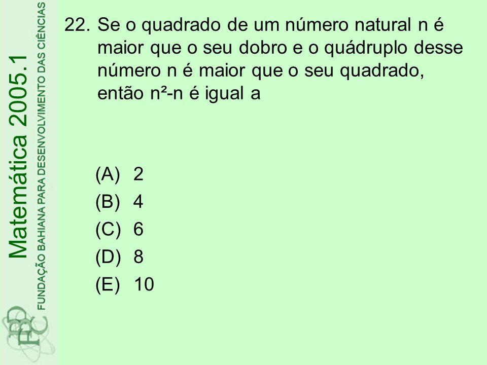 22.Se o quadrado de um número natural n é maior que o seu dobro e o quádruplo desse número n é maior que o seu quadrado, então n²-n é igual a Matemática 2005.1 (A)2 (B)4 (C)6 (D)8 (E)10