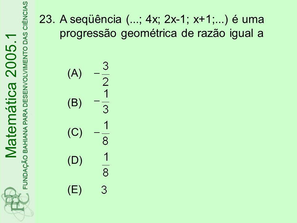 23.A seqüência (...; 4x; 2x-1; x+1;...) é uma progressão geométrica de razão igual a Matemática 2005.1 (A) (B) (C) (D) (E)