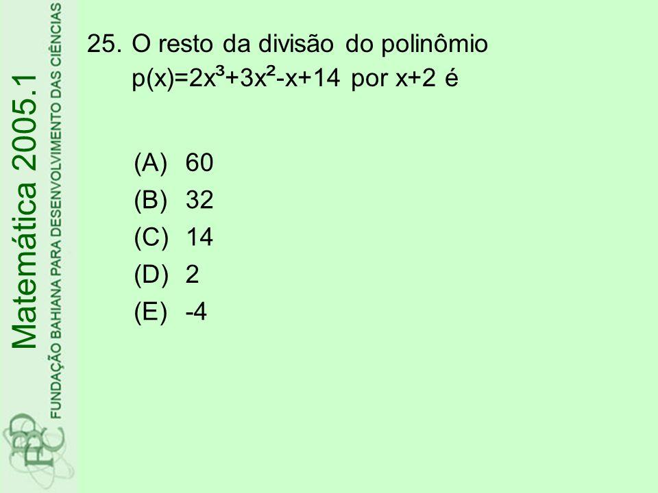 25.O resto da divisão do polinômio p(x)=2x ³ +3x ² -x+14 por x+2 é Matemática 2005.1 (A)60 (B)32 (C)14 (D)2 (E)-4
