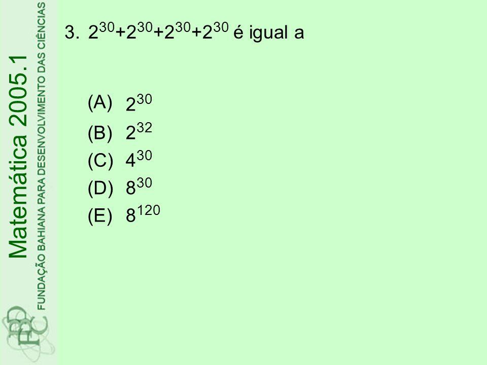 3.2 30 +2 30 +2 30 +2 30 é igual a Matemática 2005.1 (A) 2 30 (B)2 32 (C)4 30 (D)8 30 (E)8 120