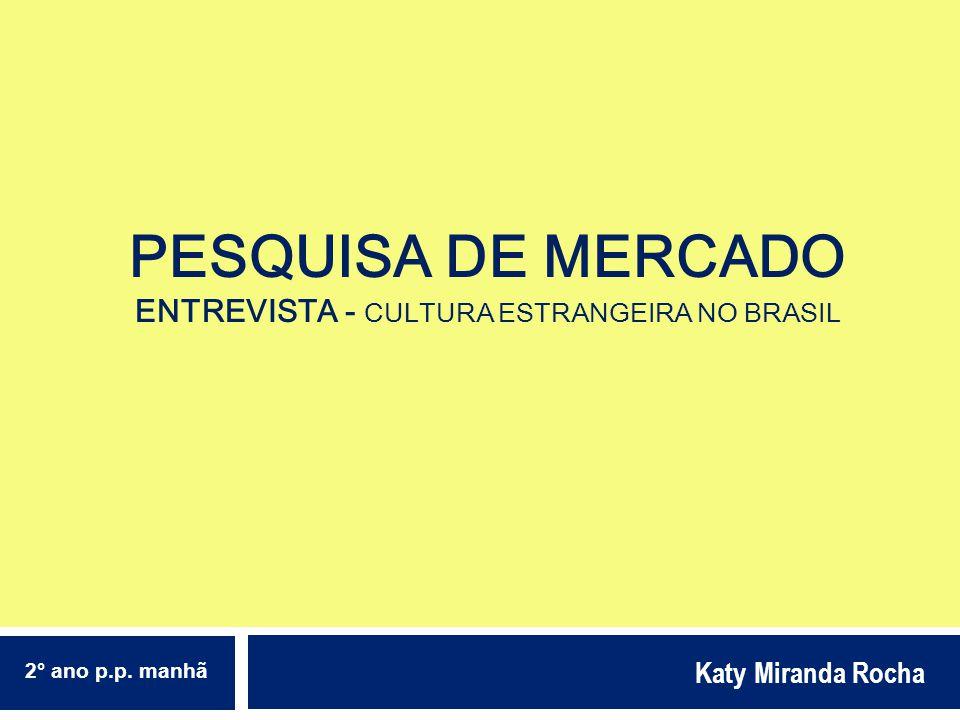 PESQUISA DE MERCADO ENTREVISTA - CULTURA ESTRANGEIRA NO BRASIL Katy Miranda Rocha 2° ano p.p. manhã
