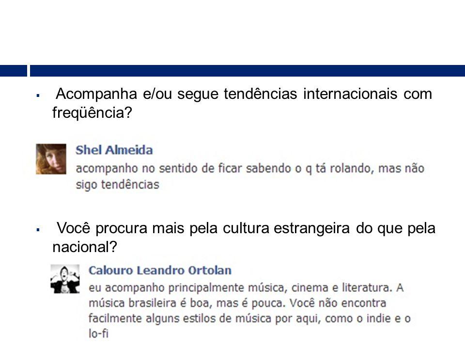  Acompanha e/ou segue tendências internacionais com freqüência?  Você procura mais pela cultura estrangeira do que pela nacional?