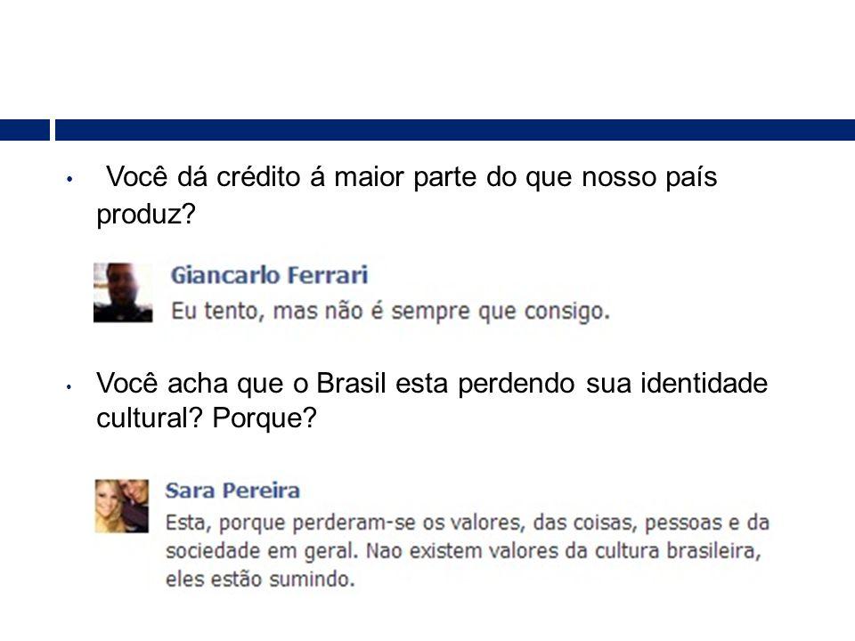 • Você dá crédito á maior parte do que nosso país produz? • Você acha que o Brasil esta perdendo sua identidade cultural? Porque?