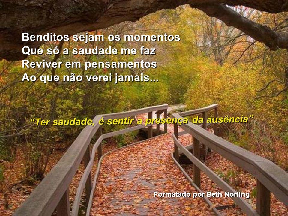Benditos sejam os momentos Que só a saudade me faz Reviver em pensamentos Ao que não verei jamais...
