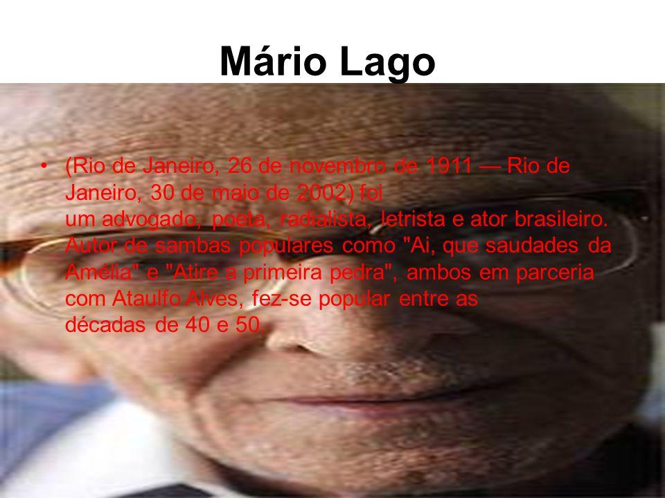 Mário Lago •(Rio de Janeiro, 26 de novembro de 1911 — Rio de Janeiro, 30 de maio de 2002) foi um advogado, poeta, radialista, letrista e ator brasileiro.
