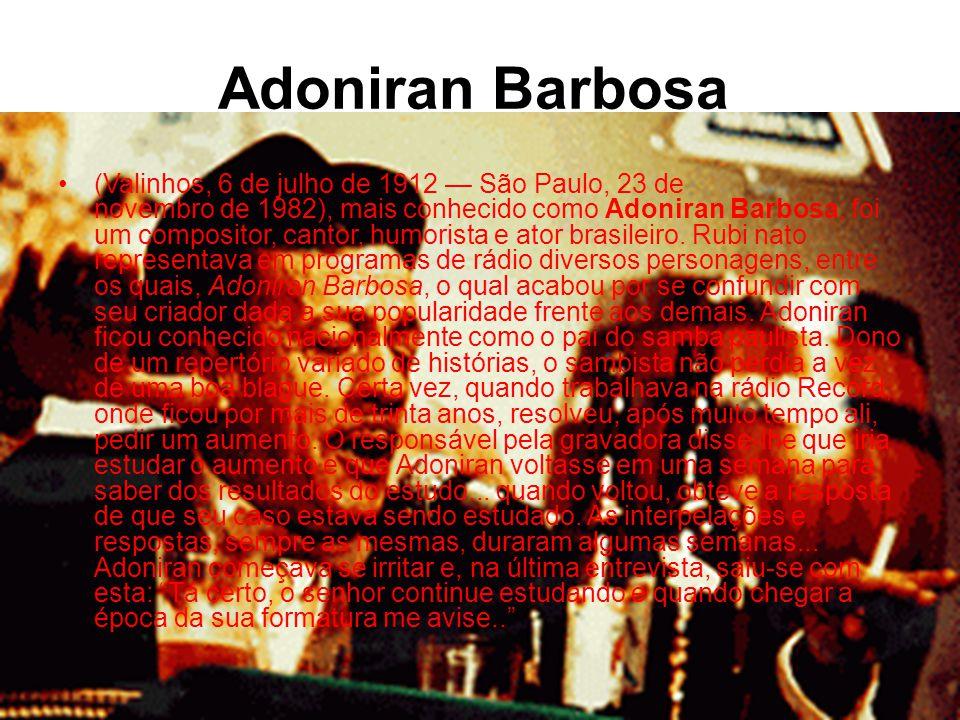 Adoniran Barbosa •(Valinhos, 6 de julho de 1912 — São Paulo, 23 de novembro de 1982), mais conhecido como Adoniran Barbosa, foi um compositor, cantor, humorista e ator brasileiro.